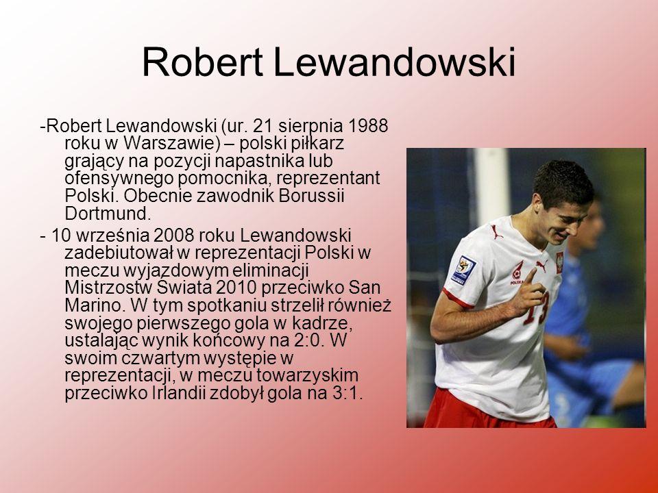 Robert Lewandowski -Robert Lewandowski (ur. 21 sierpnia 1988 roku w Warszawie) – polski piłkarz grający na pozycji napastnika lub ofensywnego pomocnik