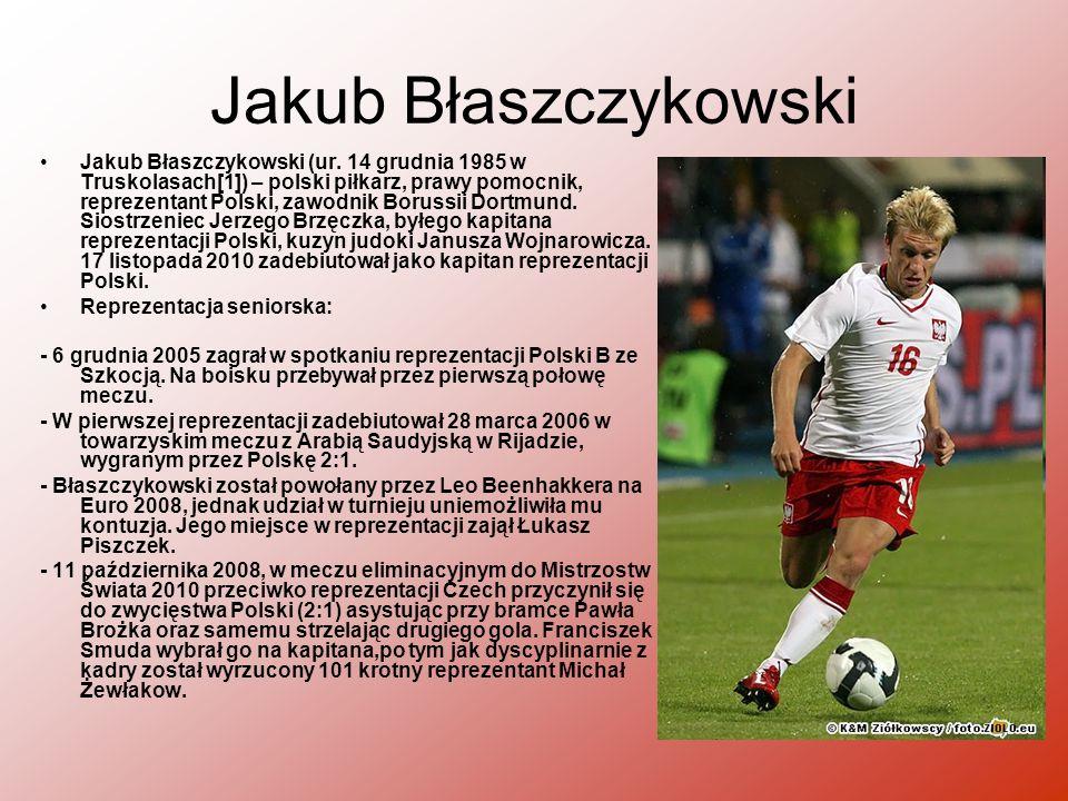 Jakub Błaszczykowski Jakub Błaszczykowski (ur. 14 grudnia 1985 w Truskolasach[1]) – polski piłkarz, prawy pomocnik, reprezentant Polski, zawodnik Boru