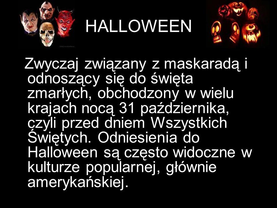 HALLOWEEN Zwyczaj związany z maskaradą i odnoszący się do święta zmarłych, obchodzony w wielu krajach nocą 31 października, czyli przed dniem Wszystki