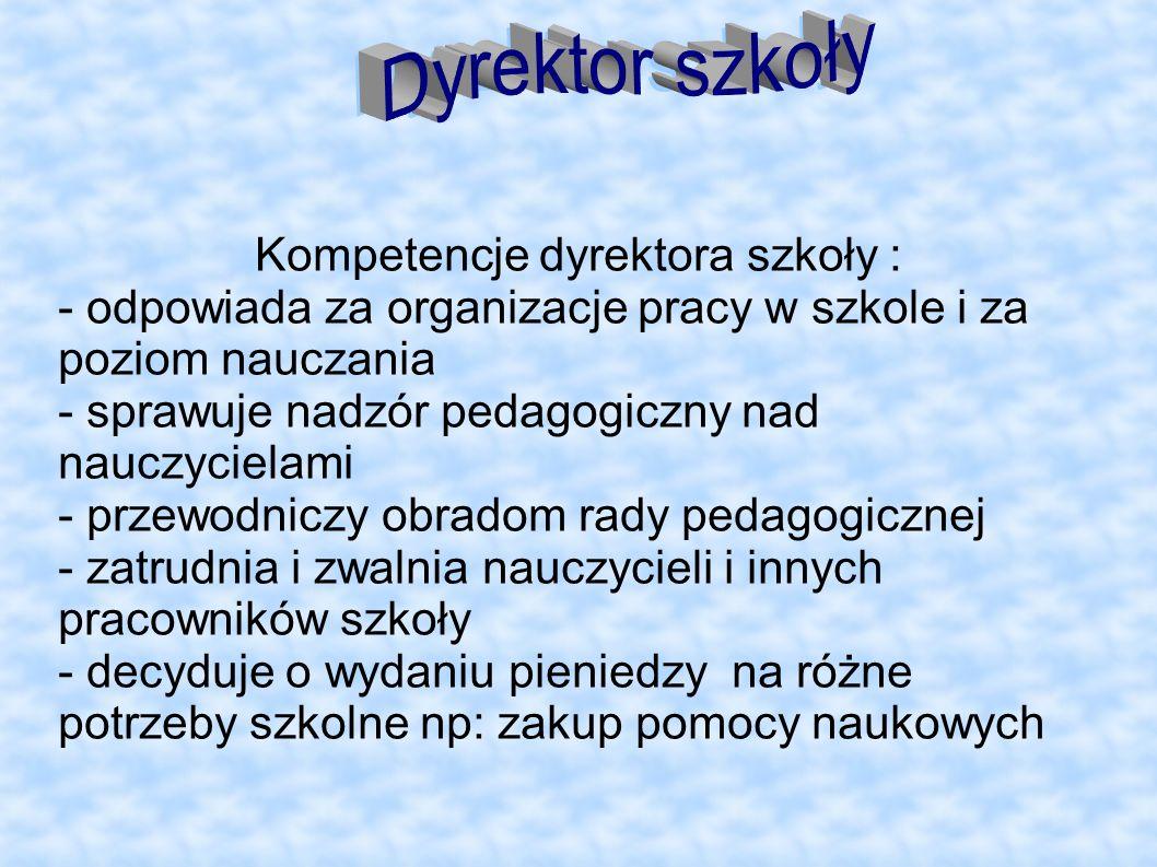 Kompetencje dyrektora szkoły : - odpowiada za organizacje pracy w szkole i za poziom nauczania - sprawuje nadzór pedagogiczny nad nauczycielami - prze
