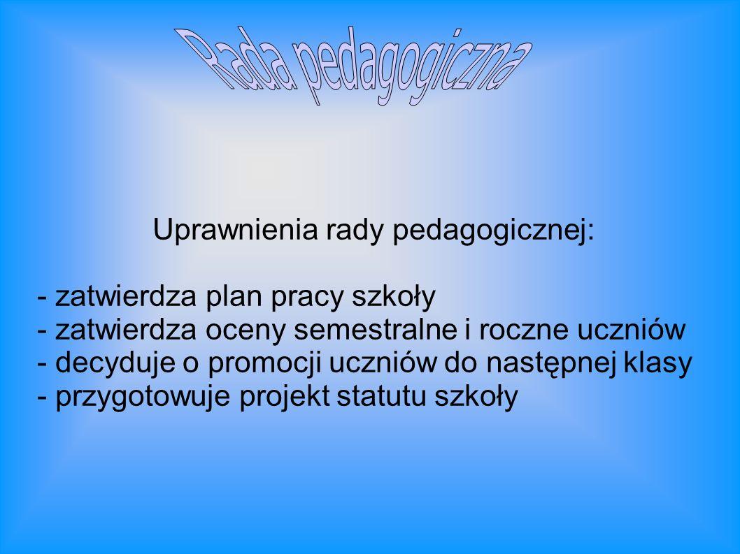 Uprawnienia rady pedagogicznej: - zatwierdza plan pracy szkoły - zatwierdza oceny semestralne i roczne uczniów - decyduje o promocji uczniów do następ