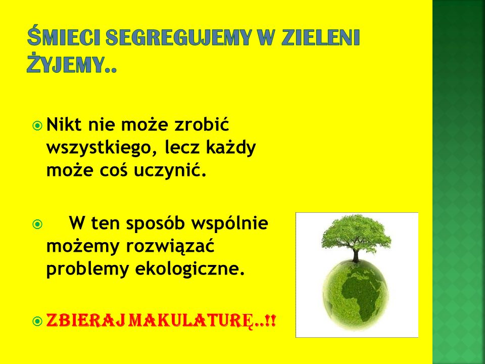 Nikt nie może zrobić wszystkiego, lecz każdy może coś uczynić. W ten sposób wspólnie możemy rozwiązać problemy ekologiczne. ZBIERAJ MAKULATUR Ę..!!