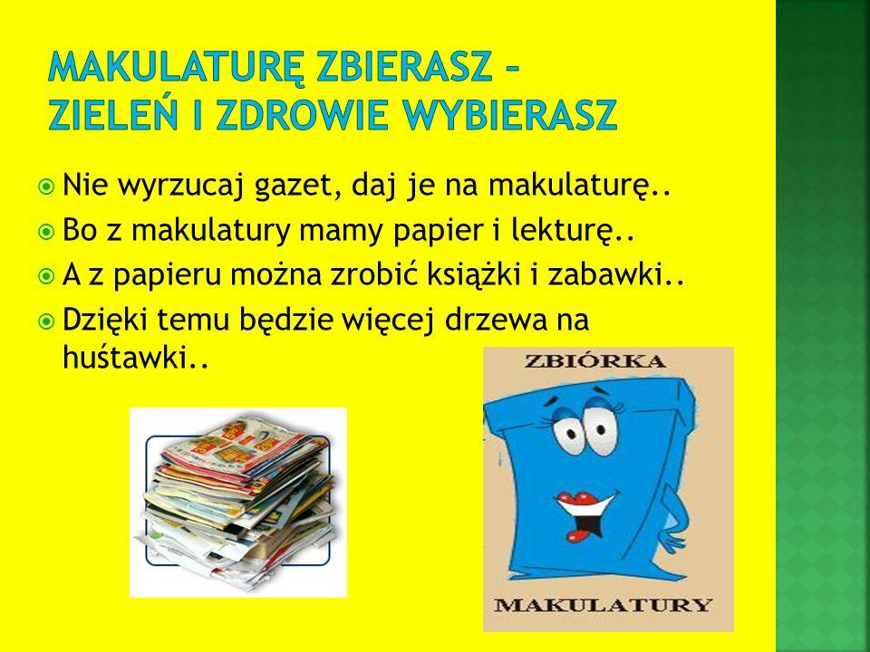 Nie wyrzucaj gazet, daj je na makulaturę.. Bo z makulatury mamy papier i lekturę.. A z papieru można zrobić książki i zabawki.. Dzięki temu będzie wię