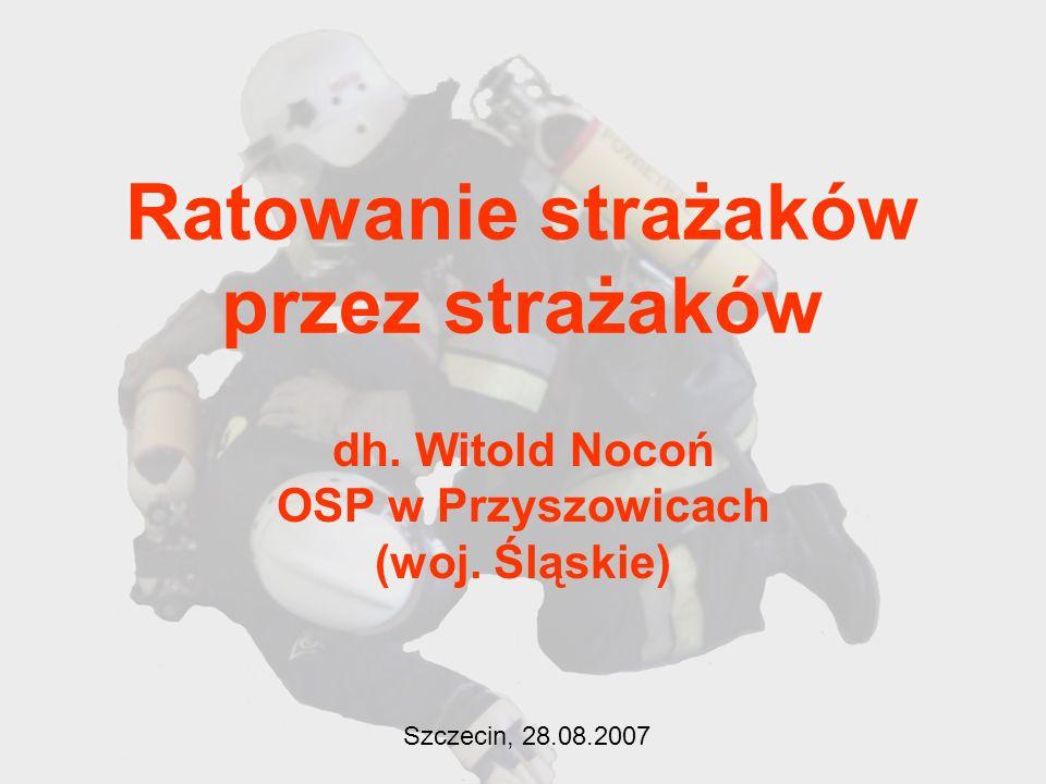 Ratowanie strażaków przez strażaków dh. Witold Nocoń OSP w Przyszowicach (woj. Śląskie) Szczecin, 28.08.2007