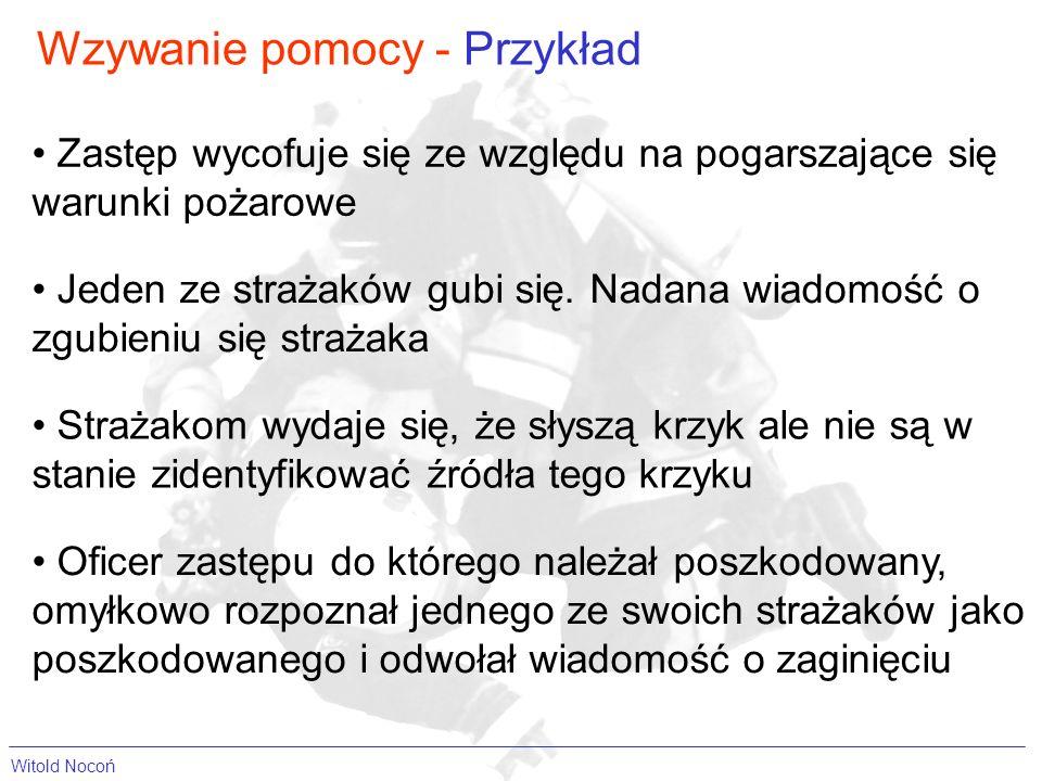 Wzywanie pomocy - Przykład Witold Nocoń Zastęp wycofuje się ze względu na pogarszające się warunki pożarowe Oficer zastępu do którego należał poszkodo