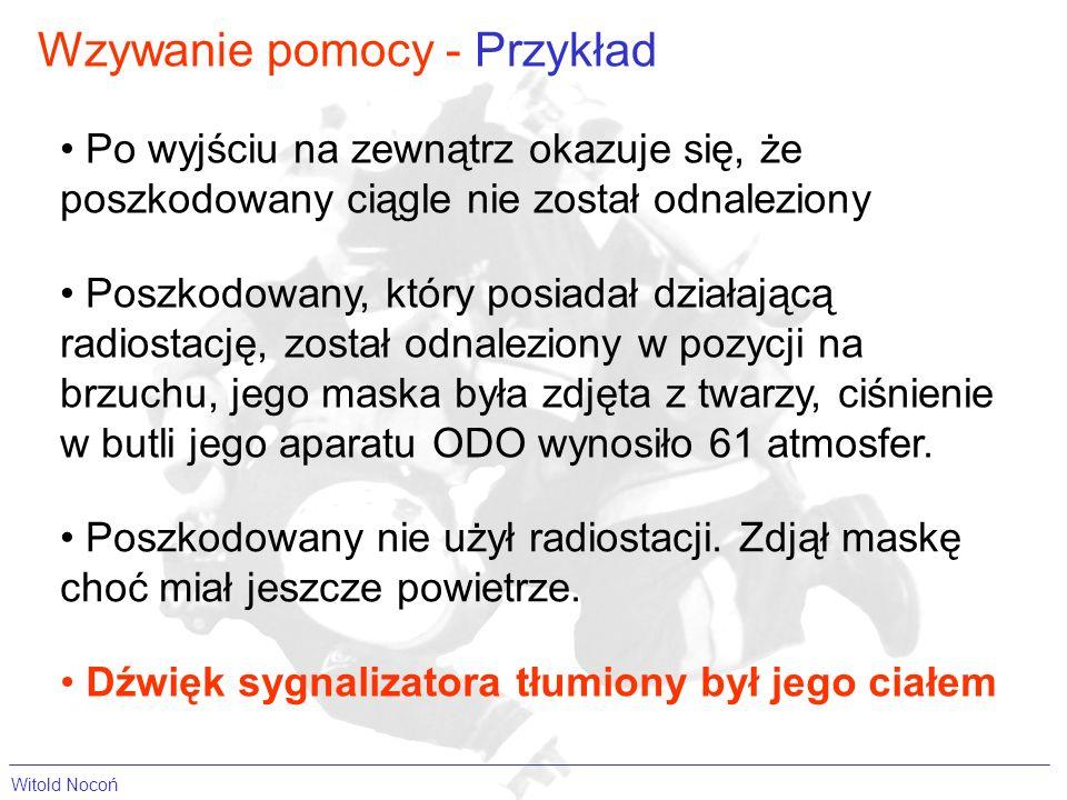 Wzywanie pomocy - Przykład Witold Nocoń Po wyjściu na zewnątrz okazuje się, że poszkodowany ciągle nie został odnaleziony Dźwięk sygnalizatora tłumiony był jego ciałem Poszkodowany nie użył radiostacji.