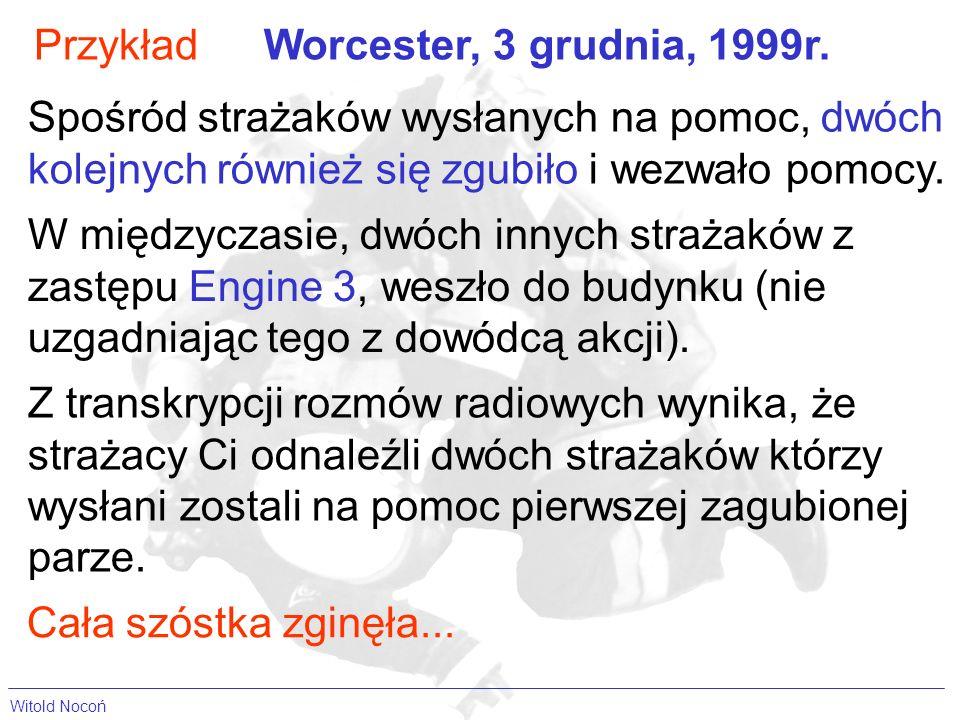 Witold Nocoń PrzykładWorcester, 3 grudnia, 1999r. Spośród strażaków wysłanych na pomoc, dwóch kolejnych również się zgubiło i wezwało pomocy. W między