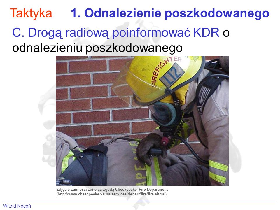 Taktyka1. Odnalezienie poszkodowanego C. Drogą radiową poinformować KDR o odnalezieniu poszkodowanego Zdjęcie zamieszczone za zgodą Chesapeake Fire De