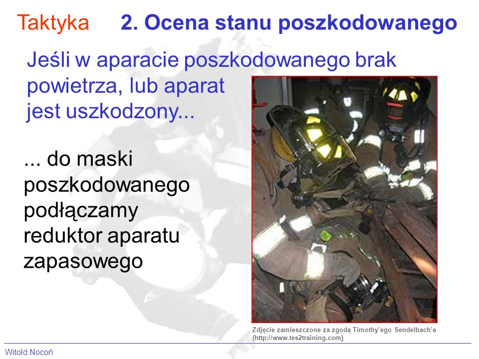 Taktyka2. Ocena stanu poszkodowanego Jeśli w aparacie poszkodowanego brak powietrza, lub aparat jest uszkodzony...... do maski poszkodowanego podłącza