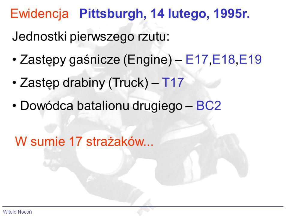 EwidencjaPittsburgh, 14 lutego, 1995r. Jednostki pierwszego rzutu: Zastępy gaśnicze (Engine) – E17,E18,E19 Zastęp drabiny (Truck) – T17 Dowódca batali