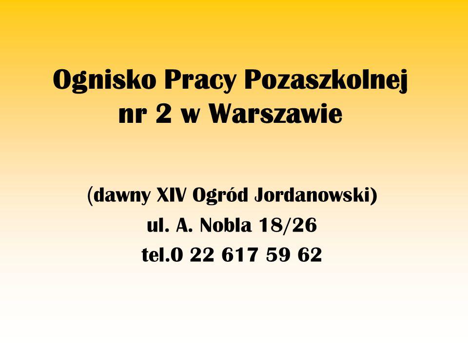 Ognisko Pracy Pozaszkolnej nr 2 w Warszawie ( dawny XIV Ogród Jordanowski) ul. A. Nobla 18/26 tel.0 22 617 59 62