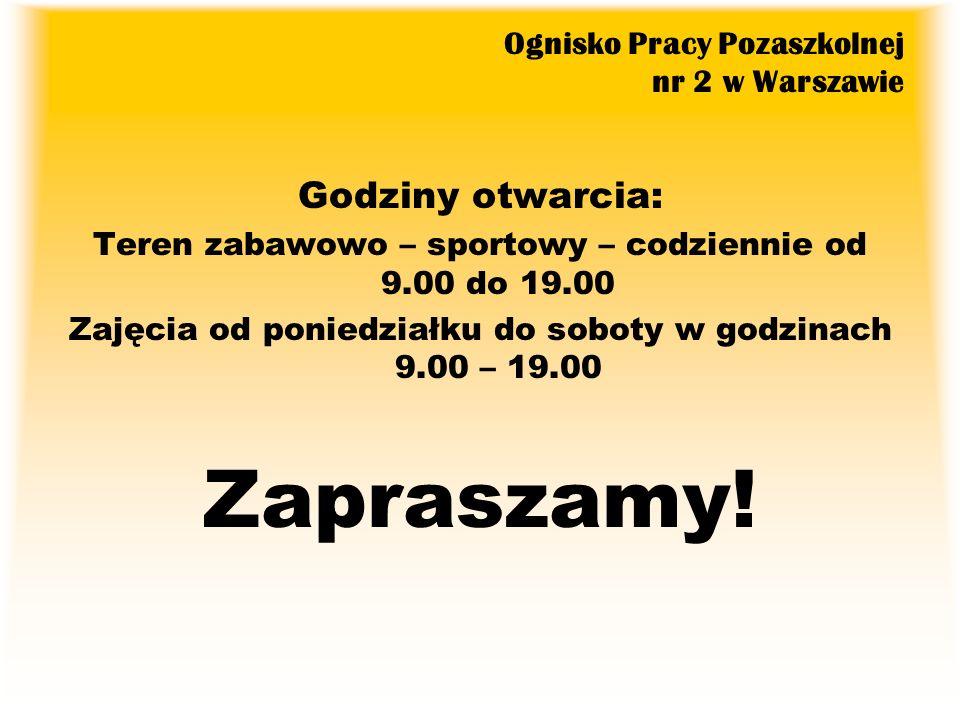 Ognisko Pracy Pozaszkolnej nr 2 w Warszawie Godziny otwarcia: Teren zabawowo – sportowy – codziennie od 9.00 do 19.00 Zajęcia od poniedziałku do sobot