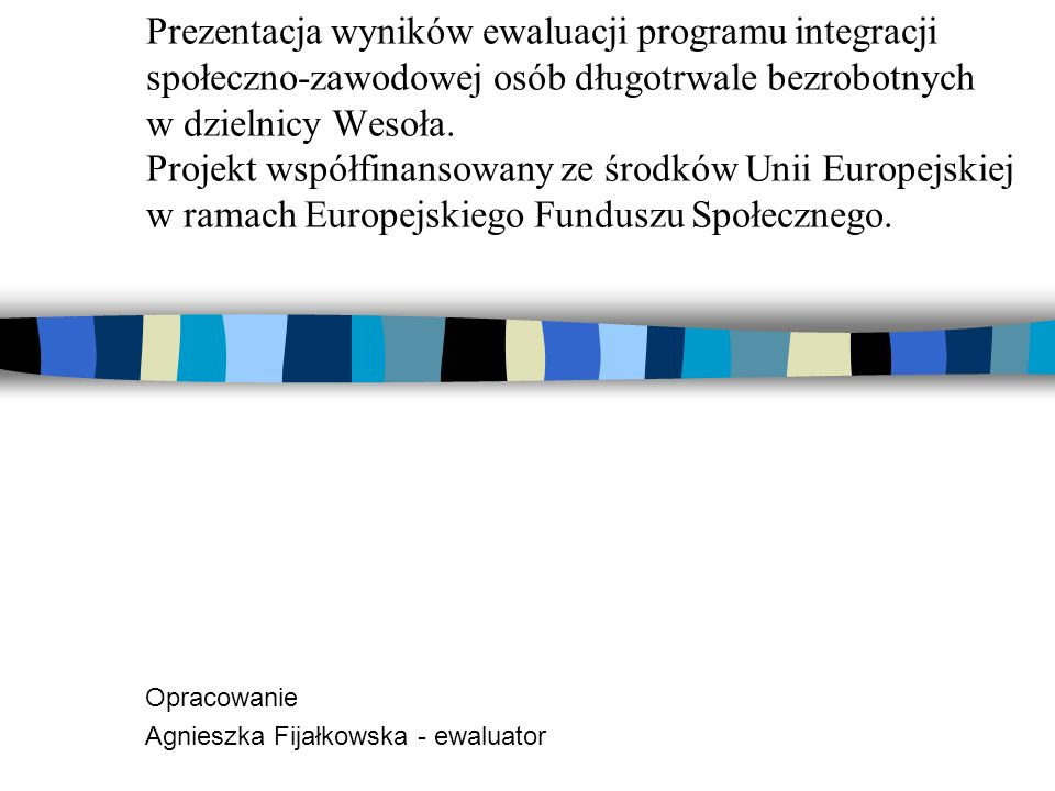 Prezentacja wyników ewaluacji programu integracji społeczno-zawodowej osób długotrwale bezrobotnych w dzielnicy Wesoła. Projekt współfinansowany ze śr