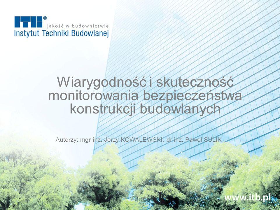 Autorzy: mgr inż. Jerzy KOWALEWSKI, dr inż. Paweł SULIK Wiarygodność i skuteczność monitorowania bezpieczeństwa konstrukcji budowlanych
