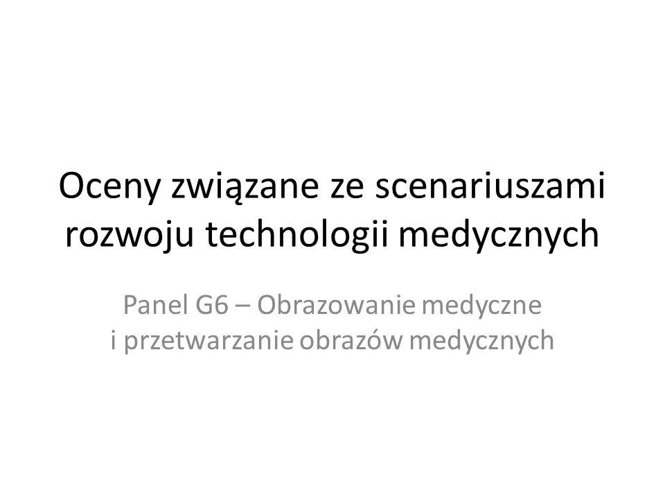 Oceny związane ze scenariuszami rozwoju technologii medycznych Panel G6 – Obrazowanie medyczne i przetwarzanie obrazów medycznych