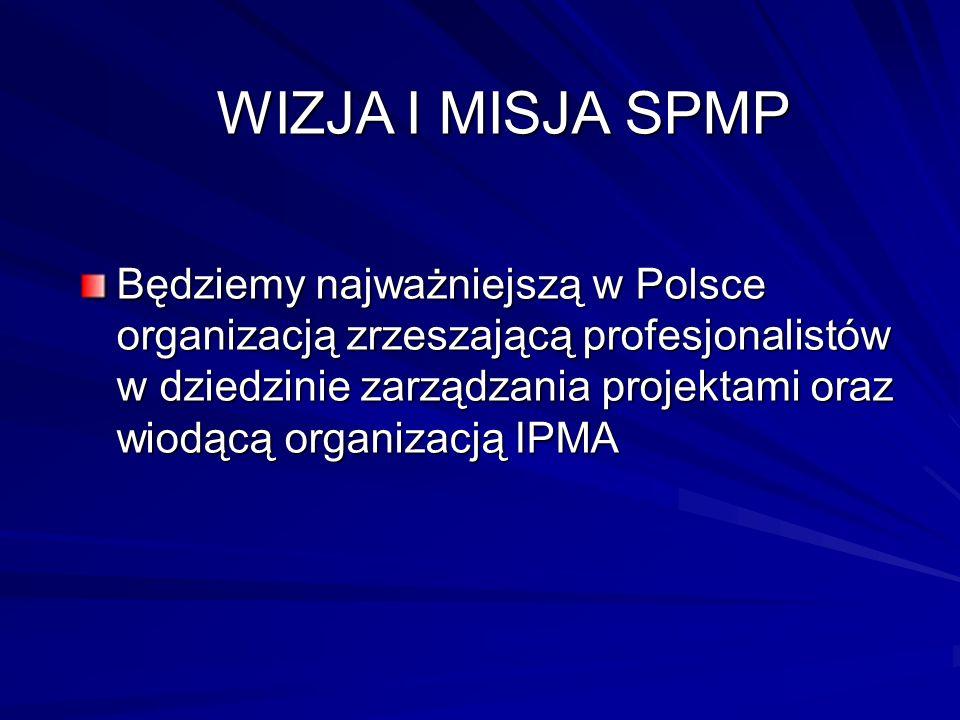 WIZJA I MISJA SPMP Będziemy najważniejszą w Polsce organizacją zrzeszającą profesjonalistów w dziedzinie zarządzania projektami oraz wiodącą organizac