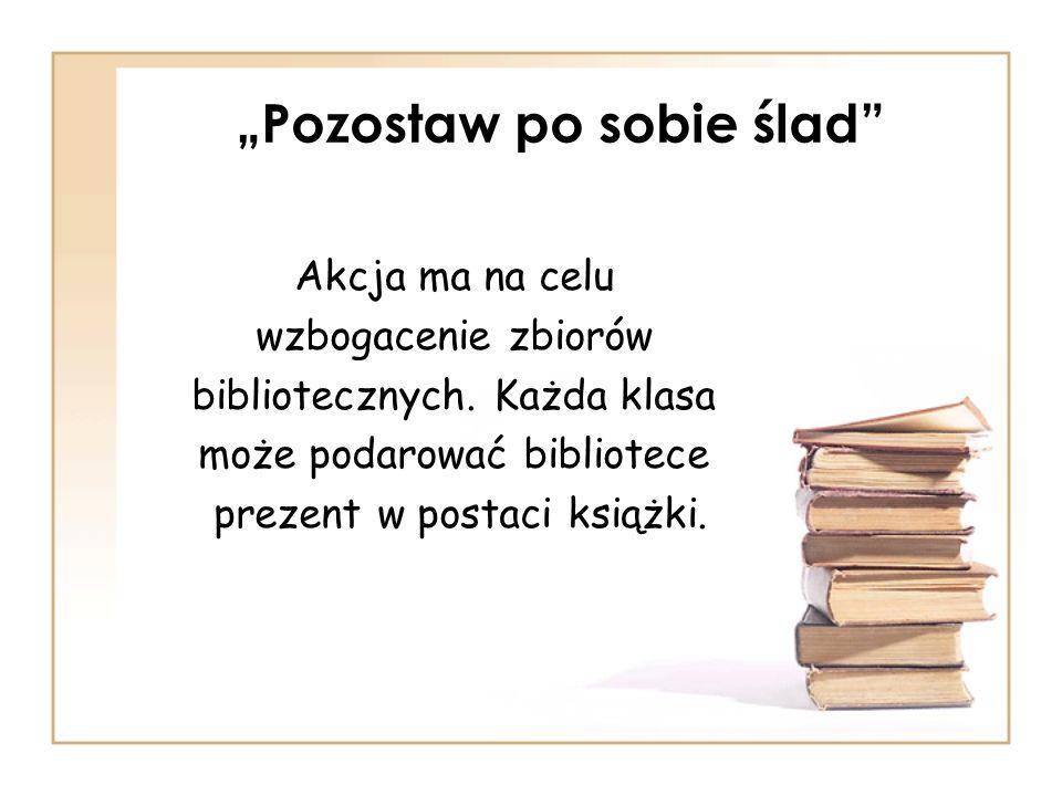 Pozostaw po sobie ślad Akcja ma na celu wzbogacenie zbiorów bibliotecznych. Każda klasa może podarować bibliotece prezent w postaci książki.