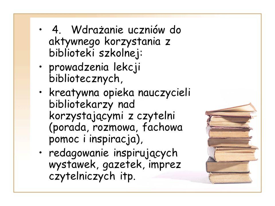 4. Wdrażanie uczniów do aktywnego korzystania z biblioteki szkolnej: prowadzenia lekcji bibliotecznych, kreatywna opieka nauczycieli bibliotekarzy nad