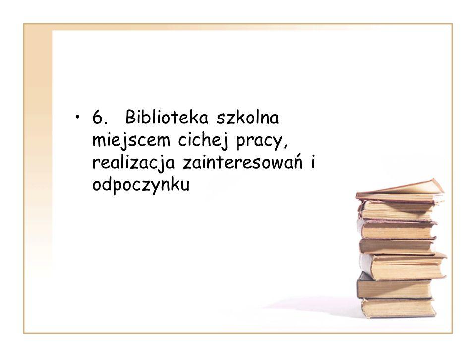 6. Biblioteka szkolna miejscem cichej pracy, realizacja zainteresowań i odpoczynku