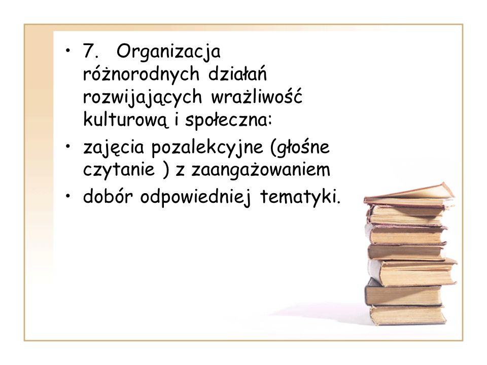 7. Organizacja różnorodnych działań rozwijających wrażliwość kulturową i społeczna: zajęcia pozalekcyjne (głośne czytanie ) z zaangażowaniem dobór odp