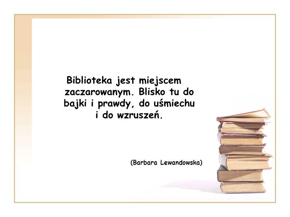 Biblioteka jest miejscem zaczarowanym. Blisko tu do bajki i prawdy, do uśmiechu i do wzruszeń. (Barbara Lewandowska)