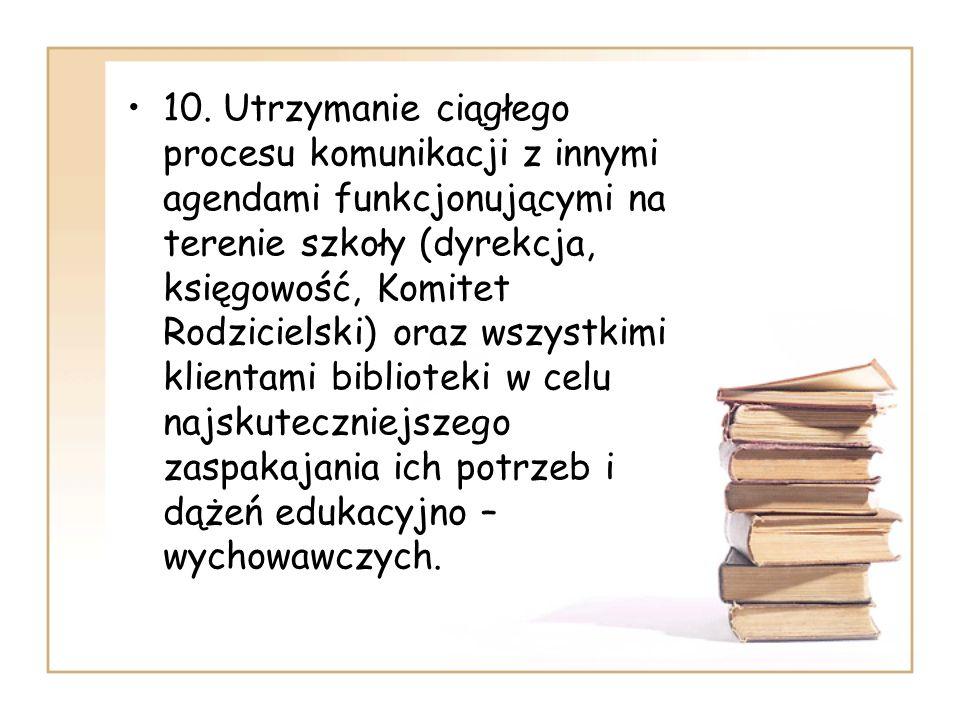 10. Utrzymanie ciągłego procesu komunikacji z innymi agendami funkcjonującymi na terenie szkoły (dyrekcja, księgowość, Komitet Rodzicielski) oraz wszy