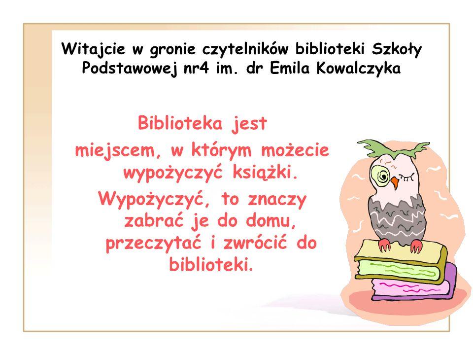 Witajcie w gronie czytelników biblioteki Szkoły Podstawowej nr4 im. dr Emila Kowalczyka Biblioteka jest miejscem, w którym możecie wypożyczyć książki.
