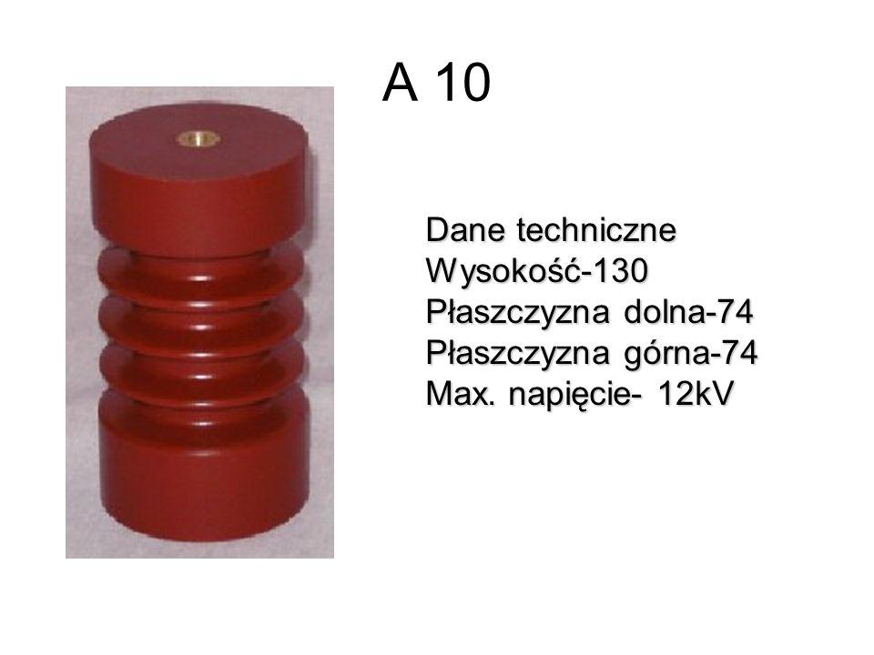A 10 Dane techniczne Wysokość-130 Płaszczyzna dolna-74 Płaszczyzna górna-74 Max. napięcie- 12kV