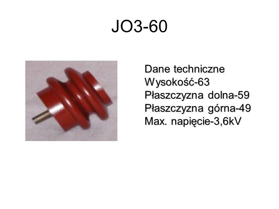 JO3-60 Dane techniczne Wysokość-63 Płaszczyzna dolna-59 Płaszczyzna górna-49 Max. napięcie-3,6kV