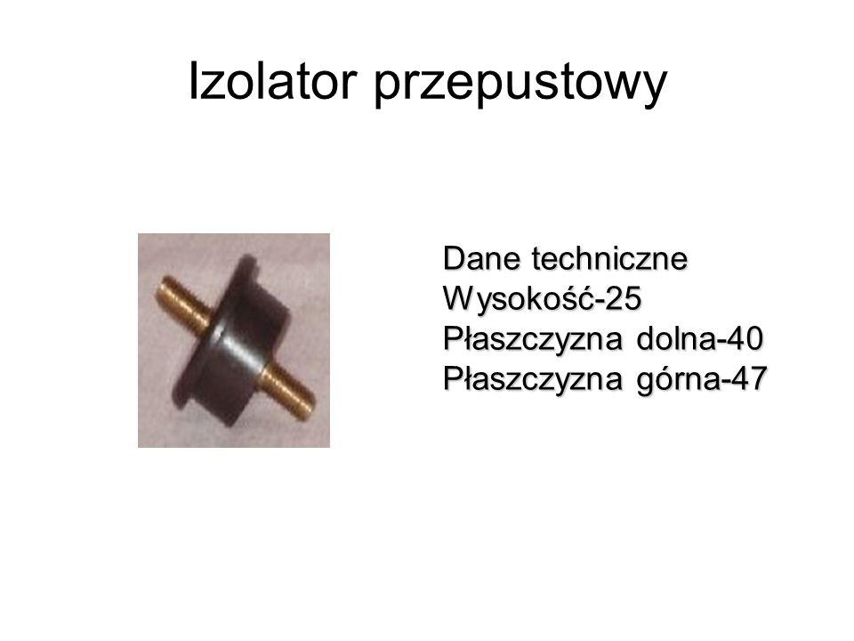 Izolator przepustowy Dane techniczne Wysokość-25 Płaszczyzna dolna-40 Płaszczyzna górna-47