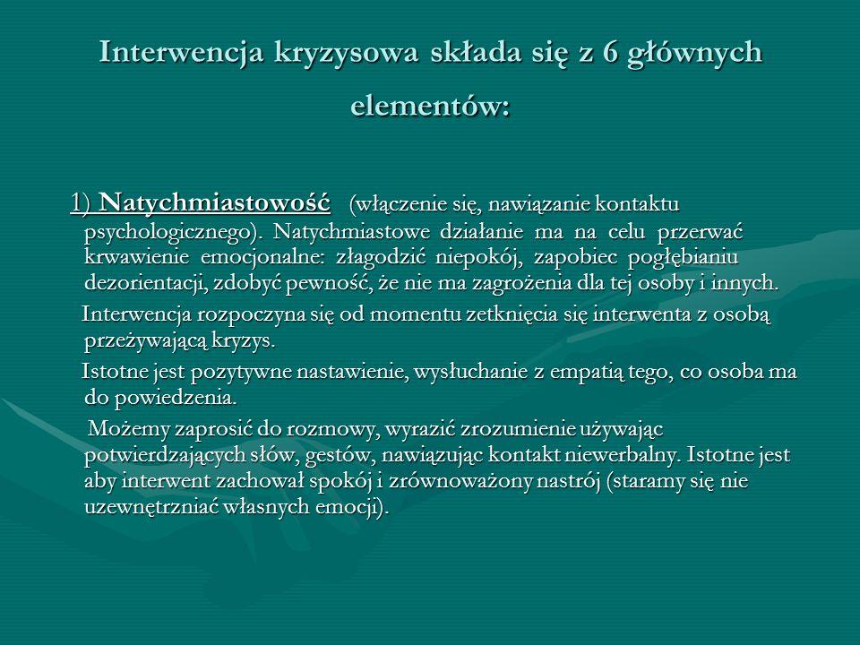 Interwencja kryzysowa składa się z 6 głównych elementów: 1) Natychmiastowość (włączenie się, nawiązanie kontaktu psychologicznego). Natychmiastowe dzi