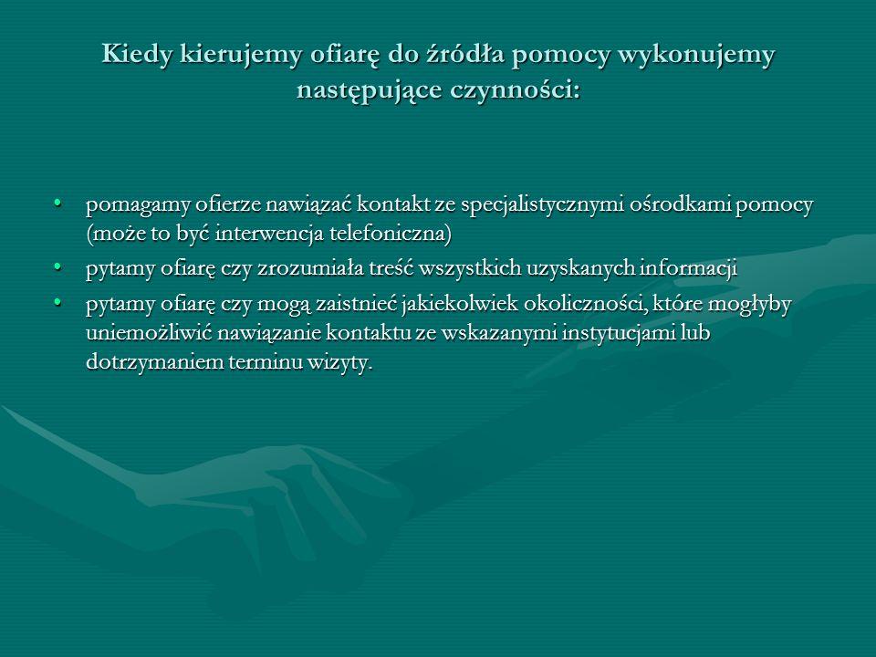 Kiedy kierujemy ofiarę do źródła pomocy wykonujemy następujące czynności: pomagamy ofierze nawiązać kontakt ze specjalistycznymi ośrodkami pomocy (moż