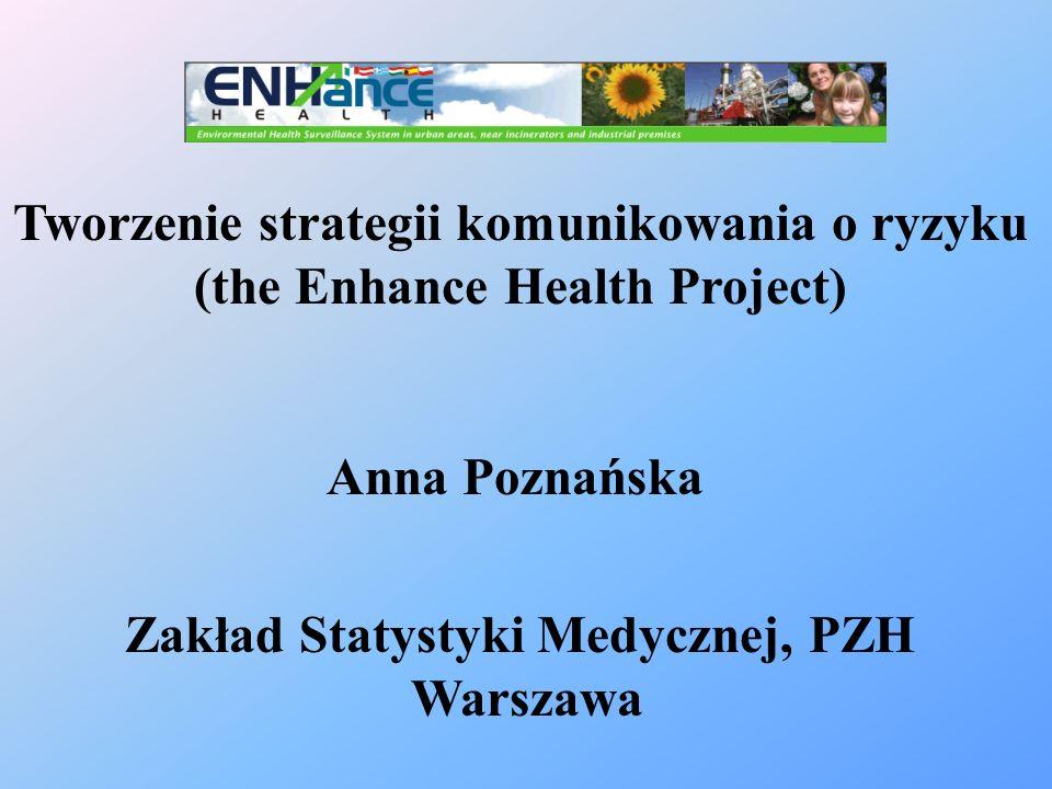 Tworzenie strategii komunikowania o ryzyku (the Enhance Health Project) Anna Poznańska Zakład Statystyki Medycznej, PZH Warszawa