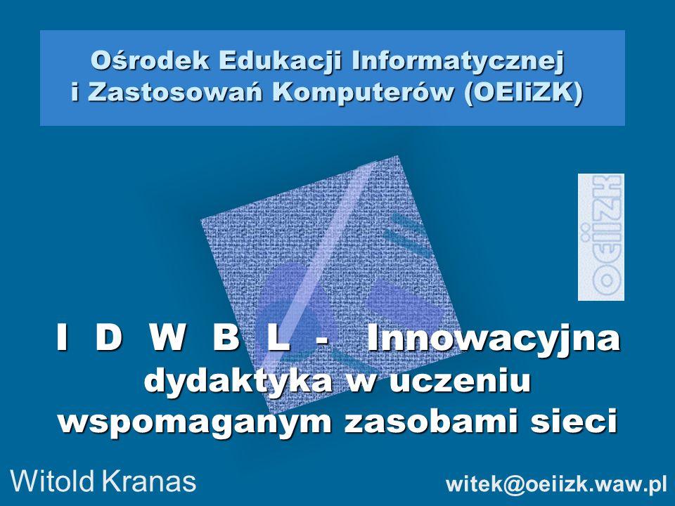 Ośrodek Edukacji Informatycznej i Zastosowań Komputerów (OEIiZK) Witold Kranas witek@oeiizk.waw.pl I D W B L - Innowacyjna dydaktyka w uczeniu wspomag