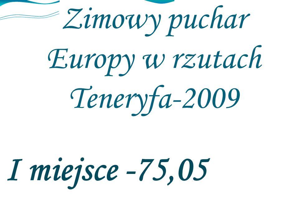 Zimowy puchar Europy w rzutach Teneryfa-2009 I miejsce -75,05