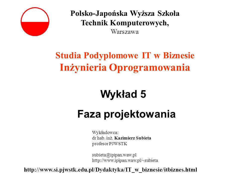 Wykład 5 Faza projektowania Studia Podyplomowe IT w Biznesie Inżynieria Oprogramowania Polsko-Japońska Wyższa Szkoła Technik Komputerowych, Warszawa Wykładowca: dr hab.