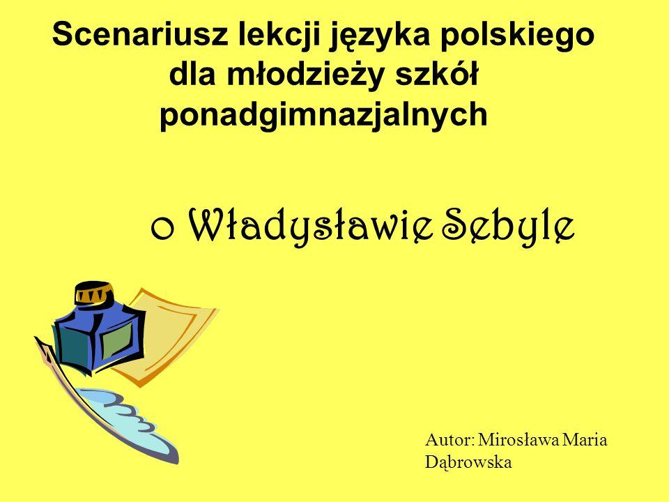 Scenariusz lekcji języka polskiego dla młodzieży szkół ponadgimnazjalnych o Władysławie Sebyle Autor: Mirosława Maria Dąbrowska