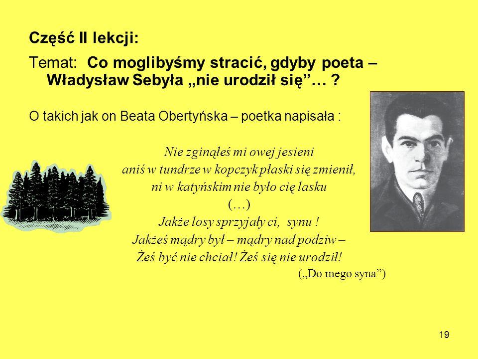 Część II lekcji: Temat: Co moglibyśmy stracić, gdyby poeta – Władysław Sebyła nie urodził się… ? O takich jak on Beata Obertyńska – poetka napisała :