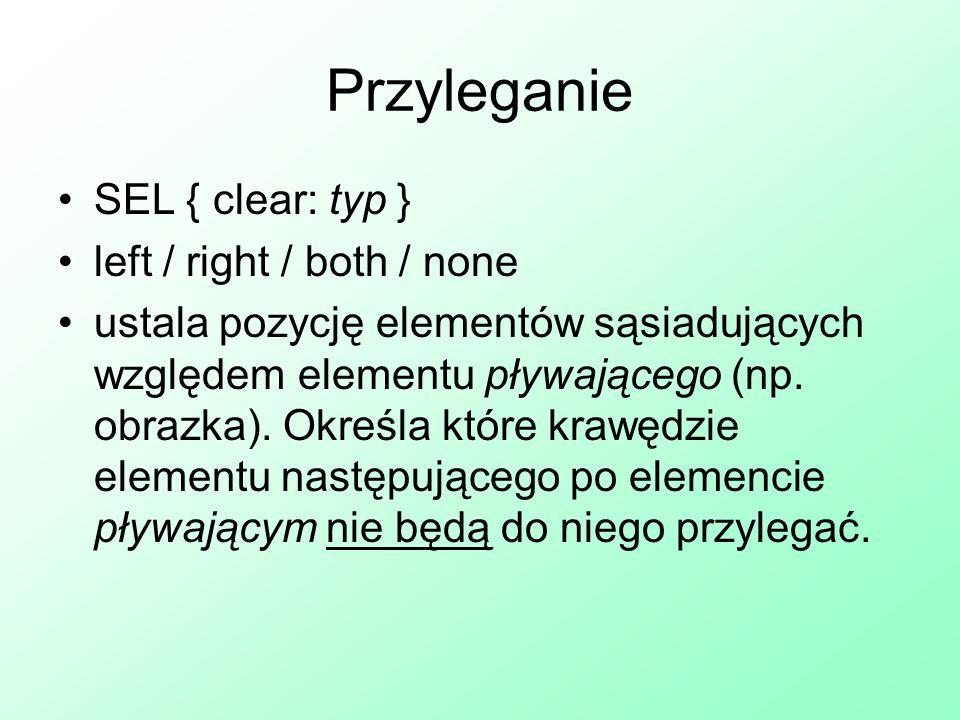 Przyleganie SEL { clear: typ } left / right / both / none ustala pozycję elementów sąsiadujących względem elementu pływającego (np. obrazka). Określa