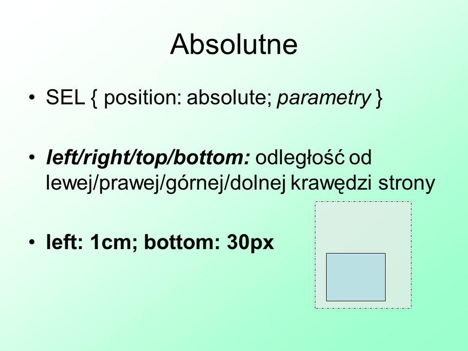 SEL { position: fixed; parametry } left/right/top/bottom: stała odległość od lewej/prawej/górnej/dolnej krawędzi przeglądarki left: 10px; top: 3cm Ustalone