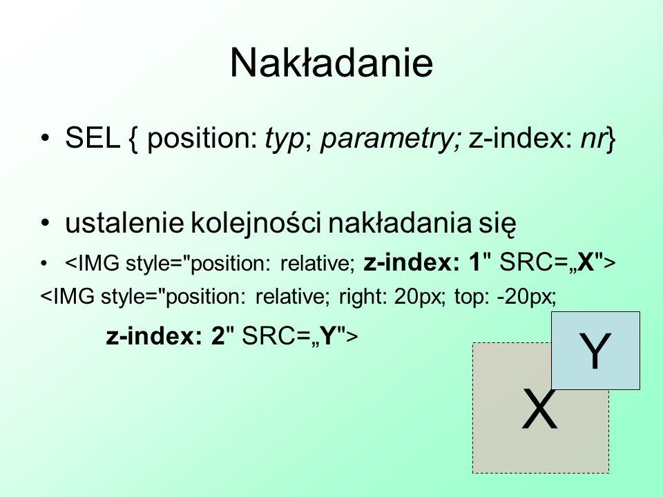 Nakładanie SEL { position: typ; parametry; z-index: nr} ustalenie kolejności nakładania się <IMG style=