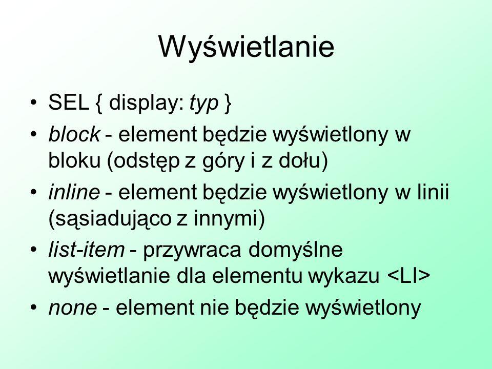Wyświetlanie SEL { display: typ } block - element będzie wyświetlony w bloku (odstęp z góry i z dołu) inline - element będzie wyświetlony w linii (sąs