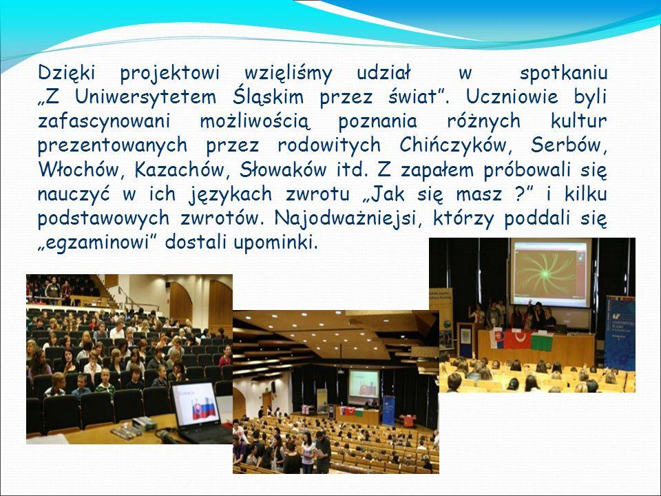 Dzięki projektowi wzięliśmy udział w spotkaniu Z Uniwersytetem Śląskim przez świat. Uczniowie byli zafascynowani możliwością poznania różnych kultur p