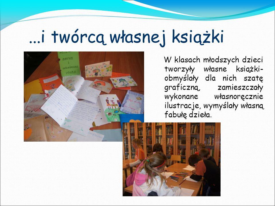 ...i twórcą własnej książki W klasach młodszych dzieci tworzyły własne książki- obmyślały dla nich szatę graficzną, zamieszczały wykonane własnoręczni