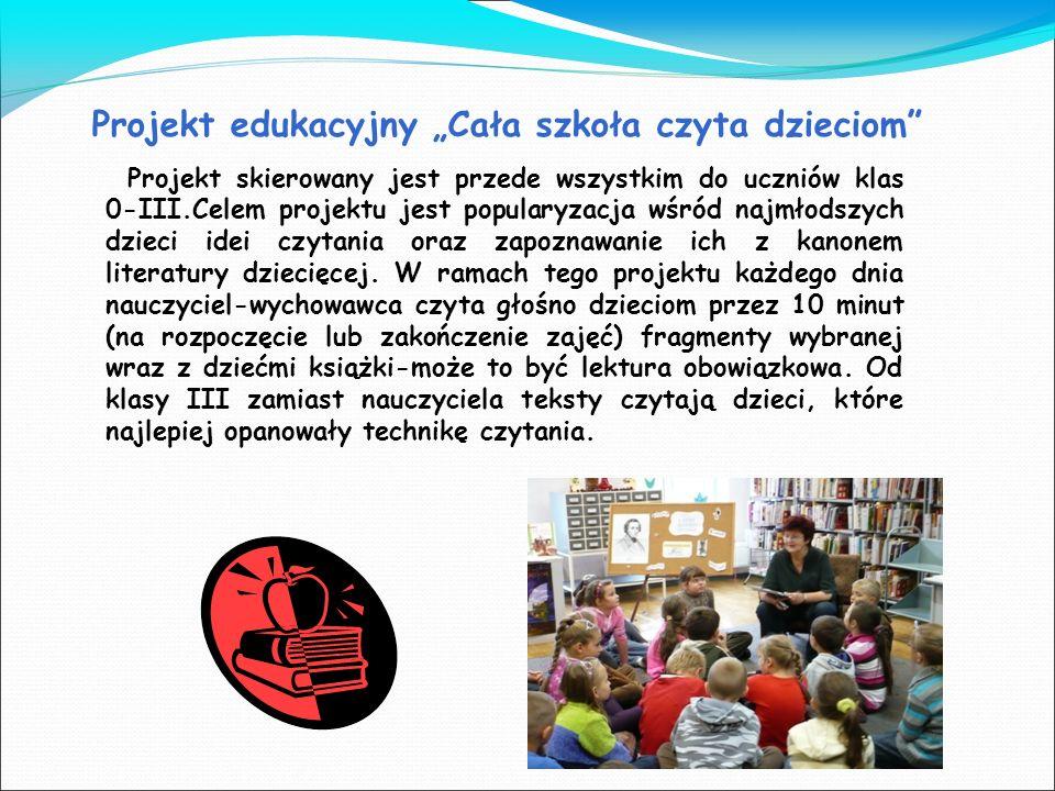 Projekt edukacyjny Cała szkoła czyta dzieciom Projekt skierowany jest przede wszystkim do uczniów klas 0-III.Celem projektu jest popularyzacja wśród n
