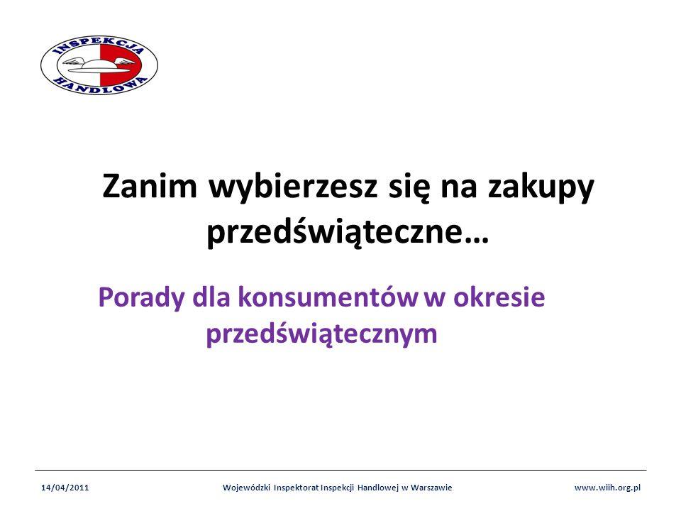 Zanim wybierzesz się na zakupy przedświąteczne… Porady dla konsumentów w okresie przedświątecznym 14/04/2011www.wiih.org.plWojewódzki Inspektorat Inspekcji Handlowej w Warszawie