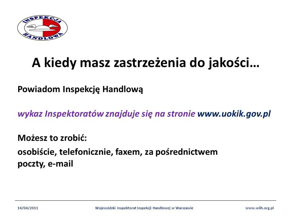 A kiedy masz zastrzeżenia do jakości… Powiadom Inspekcję Handlową wykaz Inspektoratów znajduje się na stronie www.uokik.gov.pl Możesz to zrobić: osobiście, telefonicznie, faxem, za pośrednictwem poczty, e-mail 14/04/2011Wojewódzki Inspektorat Inspekcji Handlowej w Warszawiewww.wiih.org.pl