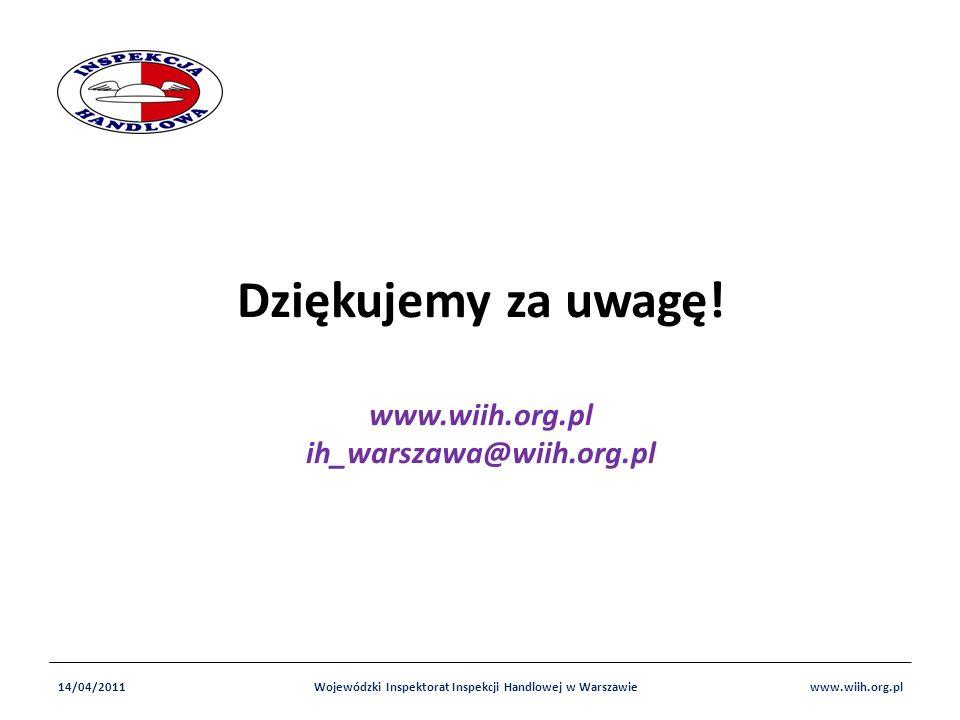 Dziękujemy za uwagę! www.wiih.org.pl ih_warszawa@wiih.org.pl 14/04/2011Wojewódzki Inspektorat Inspekcji Handlowej w Warszawiewww.wiih.org.pl
