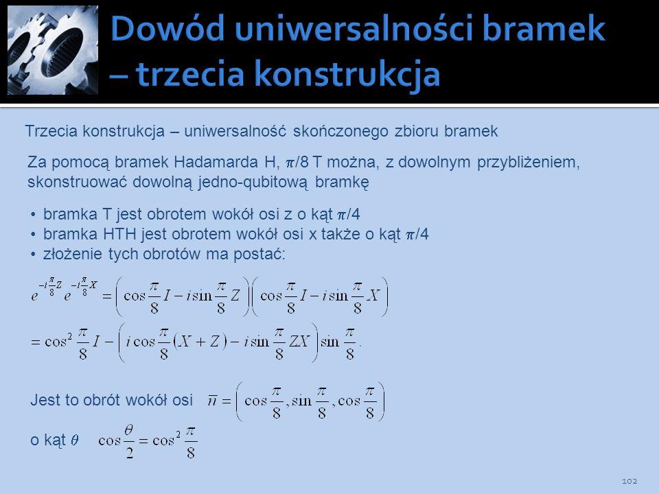 102 Trzecia konstrukcja – uniwersalność skończonego zbioru bramek Za pomocą bramek Hadamarda H, /8 T można, z dowolnym przybliżeniem, skonstruować dow