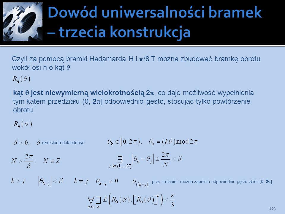 103 Czyli za pomocą bramki Hadamarda H i /8 T można zbudować bramkę obrotu wokół osi n o kąt kąt jest niewymierną wielokrotnością 2, co daje możliwość